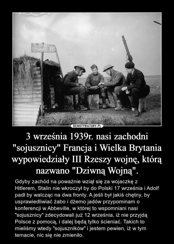 """3 września 1939r. nasi zachodni """"sojusznicy"""" Francja i Wielka Brytania wypowiedziały III Rzeszy wojnę, którą nazwano """"Dziwną Wojną"""". – Gdyby zachód na poważnie wziął się za wojaczkę z Hitlerem, Stalin nie wkroczył by do Polski 17 września i Adolf padł by walcząc na dwa fronty. A jeśli był jakiś chętny, by usprawiedliwiać żabo i dżemo jadów przypominam o konferencji w Abbeville, w której to wspomniani nasi """"sojusznicy"""" zdecydowali już 12 września, iż nie przyjdą Polsce z pomocą, i dalej będą tylko ścieniać. Takich to mieliśmy wtedy """"sojuszników"""" i jestem pewien, iż w tym temacie, nic się nie zmieniło."""