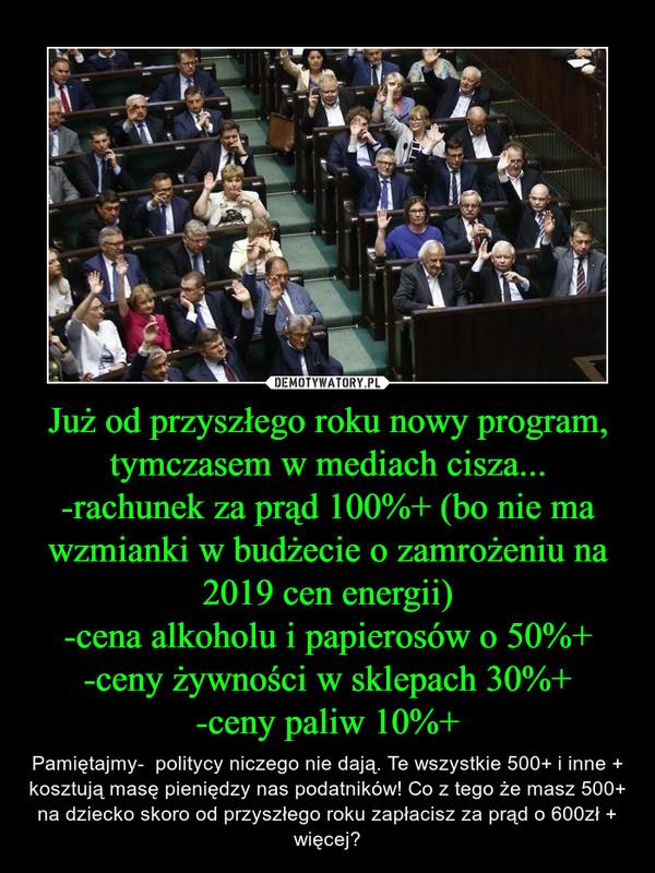 Już od przyszłego roku nowy program, tymczasem w mediach cisza...-rachunek za prąd 100%+ (bo nie ma wzmianki w budżecie o zamrożeniu na 2019 cen energii)-cena alkoholu i papierosów o 50%+-ceny żywności w sklepach 30%+-ceny paliw 10%+ – Pamiętajmy-  politycy niczego nie dają. Te wszystkie 500+ i inne + kosztują masę pieniędzy nas podatników! Co z tego że masz 500+ na dziecko skoro od przyszłego roku zapłacisz za prąd o 600zł + więcej?