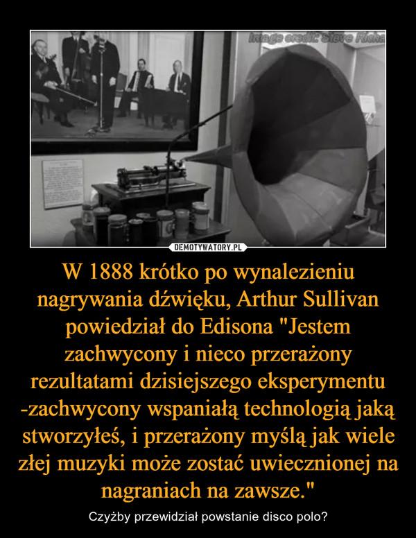 """W 1888 krótko po wynalezieniu nagrywania dźwięku, Arthur Sullivan powiedział do Edisona """"Jestem zachwycony i nieco przerażony rezultatami dzisiejszego eksperymentu -zachwycony wspaniałą technologią jaką stworzyłeś, i przerażony myślą jak wiele złej muzyki może zostać uwiecznionej na nagraniach na zawsze."""" – Czyżby przewidział powstanie disco polo?"""