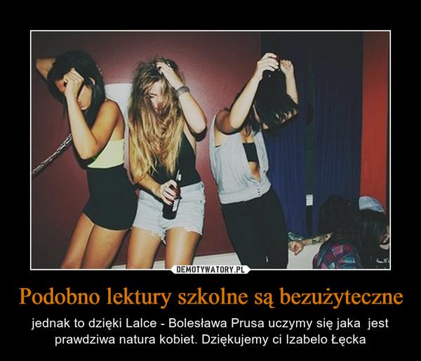 Podobno lektury szkolne są bezużyteczne – jednak to dzięki Lalce - Bolesława Prusa uczymy się jaka  jest prawdziwa natura kobiet. Dziękujemy ci Izabelo Łęcka