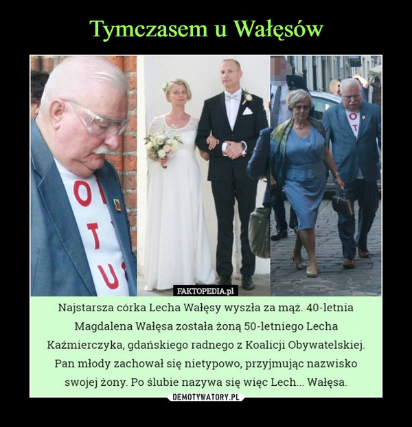 –  Najstarsza córka Lecha Wałęsy wyszła za mąż. 40-letniaMagdalena Wałęsa została żoną 50-letniego LechaKaźmierczyka, gdańskiego radnego z Koalicji Obywatelskiej.Pan młody zachował się nietypowo, przyjmując nazwiskoswojej żony. Po ślubie nazywa się więc Lech... Wałęsa.