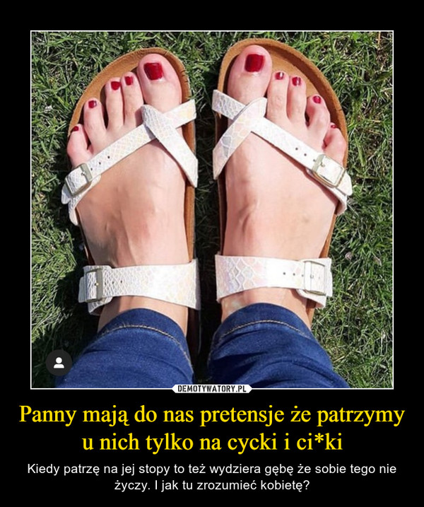 Panny mają do nas pretensje że patrzymy u nich tylko na cycki i ci*ki – Kiedy patrzę na jej stopy to też wydziera gębę że sobie tego nie życzy. I jak tu zrozumieć kobietę?
