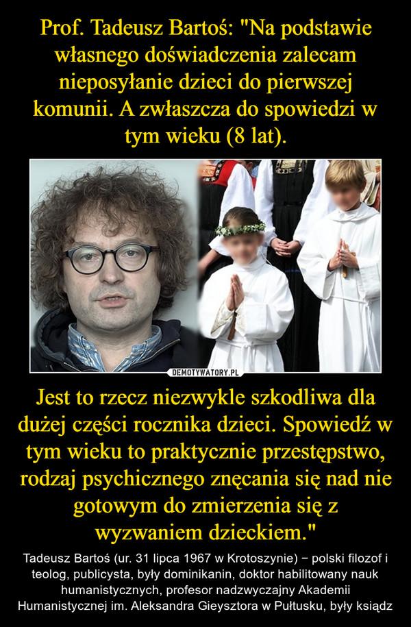 """Jest to rzecz niezwykle szkodliwa dla dużej części rocznika dzieci. Spowiedź w tym wieku to praktycznie przestępstwo, rodzaj psychicznego znęcania się nad nie gotowym do zmierzenia się z wyzwaniem dzieckiem."""" – Tadeusz Bartoś (ur. 31 lipca 1967 w Krotoszynie) − polski filozof i teolog, publicysta, były dominikanin, doktor habilitowany nauk humanistycznych, profesor nadzwyczajny Akademii Humanistycznej im. Aleksandra Gieysztora w Pułtusku, były ksiądz"""