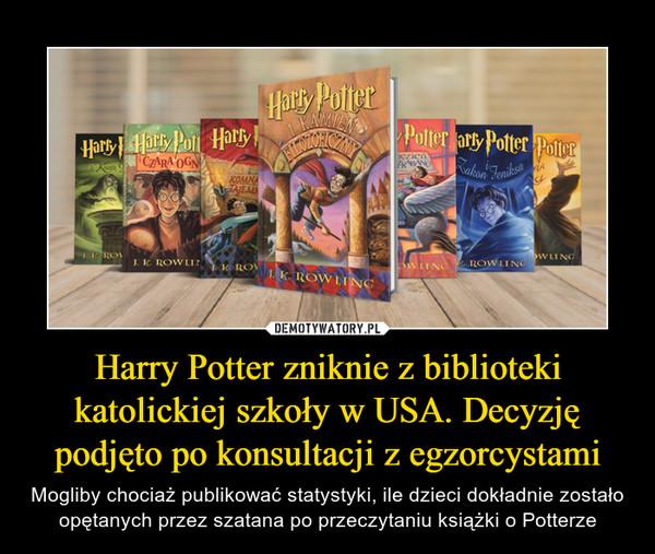 Harry Potter zniknie z biblioteki katolickiej szkoły w USA. Decyzję podjęto po konsultacji z egzorcystami – Mogliby chociaż publikować statystyki, ile dzieci dokładnie zostało opętanych przez szatana po przeczytaniu książki o Potterze