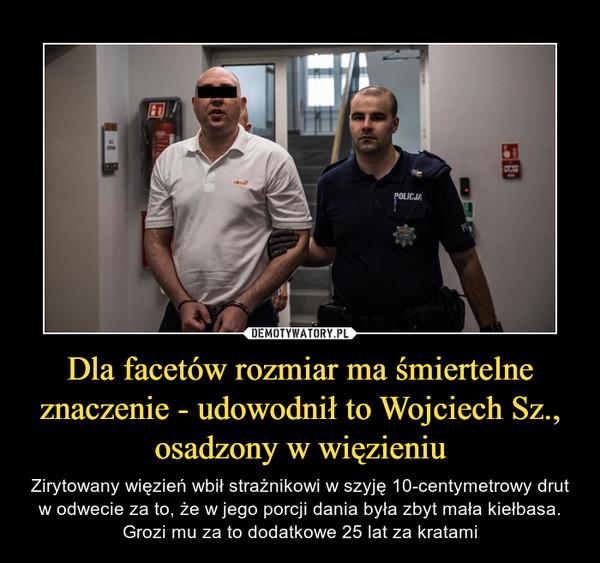 Dla facetów rozmiar ma śmiertelne znaczenie - udowodnił to Wojciech Sz., osadzony w więzieniu – Zirytowany więzień wbił strażnikowi w szyję 10-centymetrowy drut w odwecie za to, że w jego porcji dania była zbyt mała kiełbasa. Grozi mu za to dodatkowe 25 lat za kratami