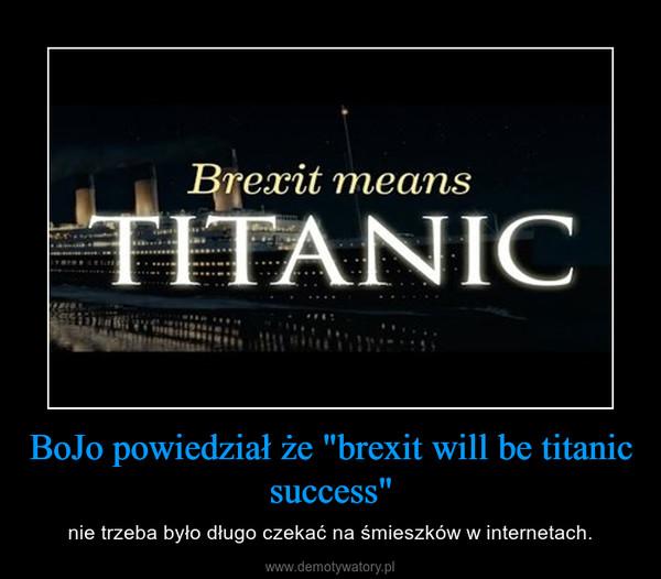 """BoJo powiedział że """"brexit will be titanic success"""" – nie trzeba było długo czekać na śmieszków w internetach."""