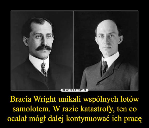 Bracia Wright unikali wspólnych lotów samolotem. W razie katastrofy, ten co ocalał mógł dalej kontynuować ich pracę –