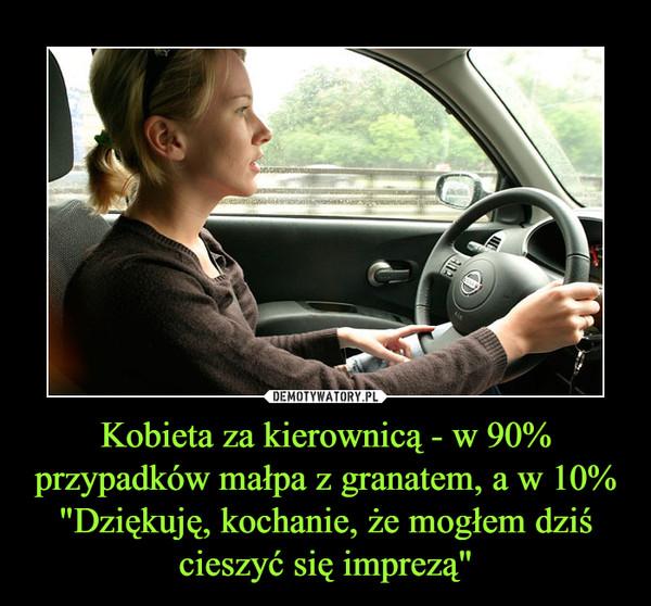 """Kobieta za kierownicą - w 90% przypadków małpa z granatem, a w 10% """"Dziękuję, kochanie, że mogłem dziś cieszyć się imprezą"""" –"""