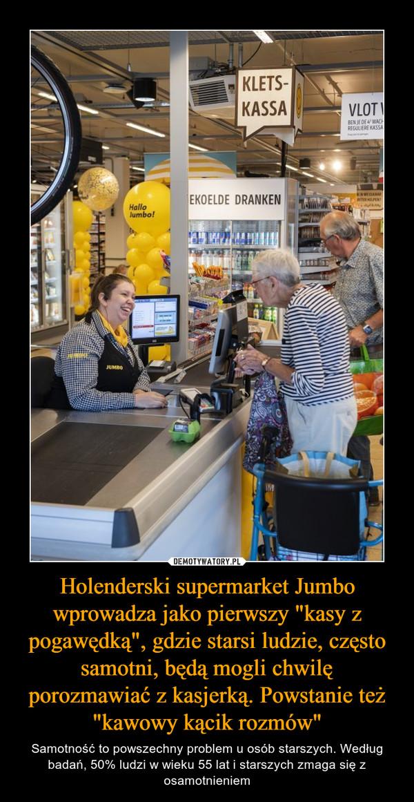 """Holenderski supermarket Jumbo wprowadza jako pierwszy """"kasy z pogawędką"""", gdzie starsi ludzie, często samotni, będą mogli chwilę porozmawiać z kasjerką. Powstanie też """"kawowy kącik rozmów"""" – Samotność to powszechny problem u osób starszych. Według badań, 50% ludzi w wieku 55 lat i starszych zmaga się z osamotnieniem"""