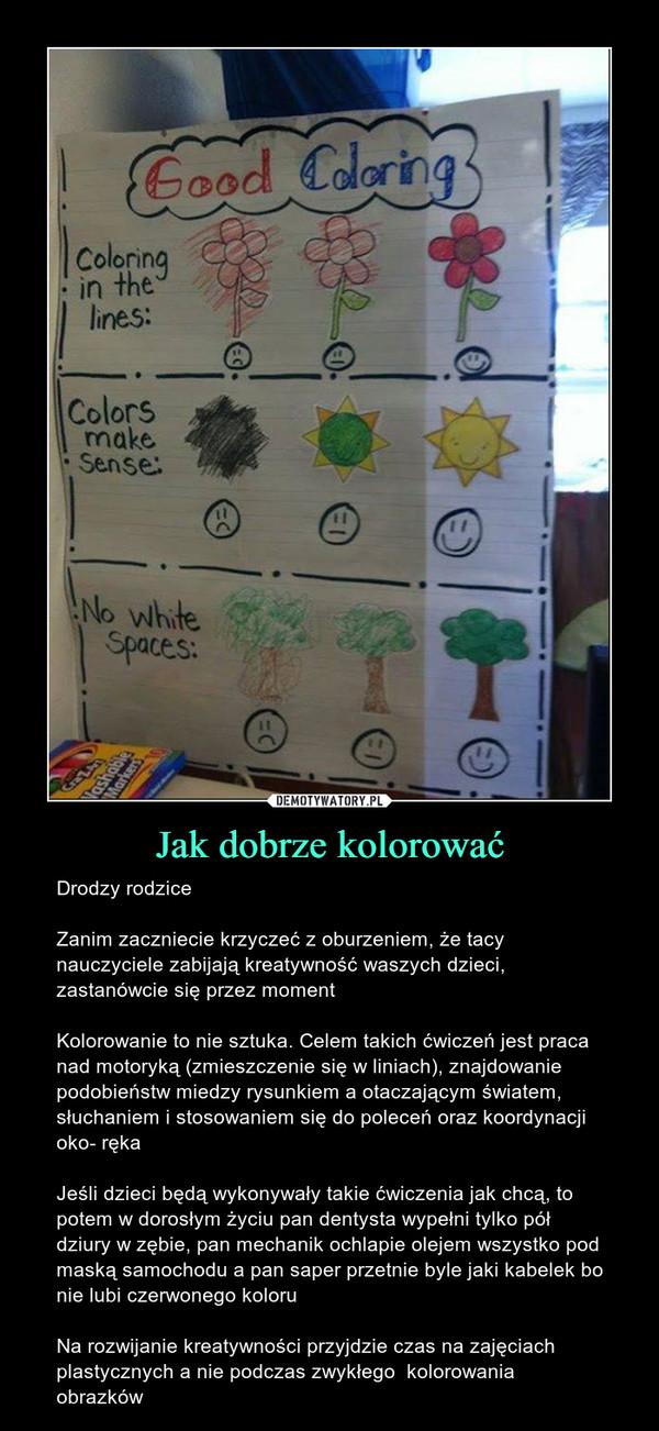 Jak dobrze kolorować – Drodzy rodziceZanim zaczniecie krzyczeć z oburzeniem, że tacy nauczyciele zabijają kreatywność waszych dzieci, zastanówcie się przez momentKolorowanie to nie sztuka. Celem takich ćwiczeń jest praca nad motoryką (zmieszczenie się w liniach), znajdowanie podobieństw miedzy rysunkiem a otaczającym światem, słuchaniem i stosowaniem się do poleceń oraz koordynacji oko- rękaJeśli dzieci będą wykonywały takie ćwiczenia jak chcą, to potem w dorosłym życiu pan dentysta wypełni tylko pół dziury w zębie, pan mechanik ochlapie olejem wszystko pod maską samochodu a pan saper przetnie byle jaki kabelek bo nie lubi czerwonego koloruNa rozwijanie kreatywności przyjdzie czas na zajęciach plastycznych a nie podczas zwykłego  kolorowania obrazków
