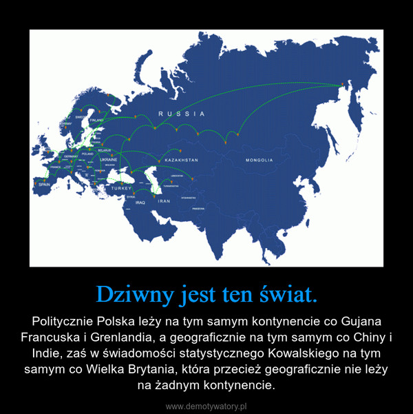 Dziwny jest ten świat. – Politycznie Polska leży na tym samym kontynencie co Gujana Francuska i Grenlandia, a geograficznie na tym samym co Chiny i Indie, zaś w świadomości statystycznego Kowalskiego na tym samym co Wielka Brytania, która przecież geograficznie nie leży na żadnym kontynencie.