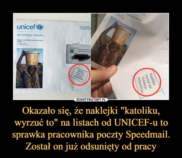 """Okazało się, że naklejki """"katoliku, wyrzuć to"""" na listach od UNICEF-u to sprawka pracownika poczty Speedmail. Został on już odsunięty od pracy –"""