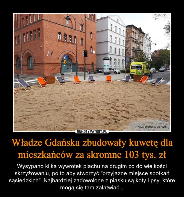 """Władze Gdańska zbudowały kuwetę dla mieszkańców za skromne 103 tys. zł – Wysypano kilka wywrotek piachu na drugim co do wielkości skrzyżowaniu, po to aby stworzyć """"przyjazne miejsce spotkań sąsiedzkich"""". Najbardziej zadowolone z piasku są koty i psy, które mogą się tam załatwiać..."""