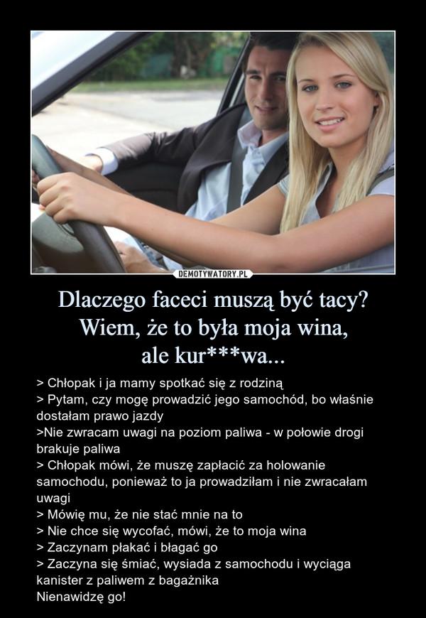 Dlaczego faceci muszą być tacy?Wiem, że to była moja wina,ale kur***wa... – > Chłopak i ja mamy spotkać się z rodziną> Pytam, czy mogę prowadzić jego samochód, bo właśnie dostałam prawo jazdy>Nie zwracam uwagi na poziom paliwa - w połowie drogi brakuje paliwa> Chłopak mówi, że muszę zapłacić za holowanie samochodu, ponieważ to ja prowadziłam i nie zwracałam uwagi> Mówię mu, że nie stać mnie na to> Nie chce się wycofać, mówi, że to moja wina> Zaczynam płakać i błagać go> Zaczyna się śmiać, wysiada z samochodu i wyciąga kanister z paliwem z bagażnikaNienawidzę go!