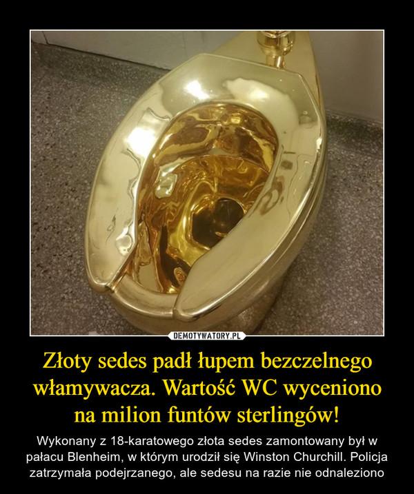 Złoty sedes padł łupem bezczelnego włamywacza. Wartość WC wycenionona milion funtów sterlingów! – Wykonany z 18-karatowego złota sedes zamontowany był w pałacu Blenheim, w którym urodził się Winston Churchill. Policja zatrzymała podejrzanego, ale sedesu na razie nie odnaleziono