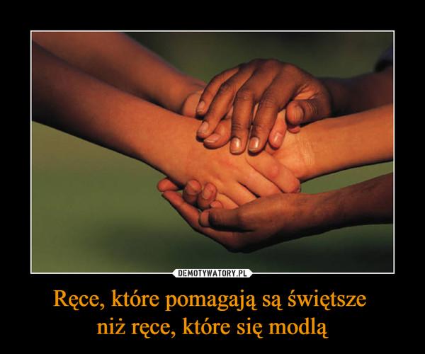 Ręce, które pomagają są świętsze niż ręce, które się modlą –