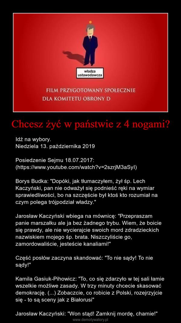 """Chcesz żyć w państwie z 4 nogami? – Idź na wybory. Niedziela 13. października 2019Posiedzenie Sejmu 18.07.2017:(https://www.youtube.com/watch?v=2szrjM3aSyI)Borys Budka: """"Dopóki, jak tłumaczyłem, żył śp. Lech Kaczyński, pan nie odważył się podnieść ręki na wymiar sprawiedliwości, bo na szczęście był ktoś kto rozumiał na czym polega trójpodział władzy.""""Jarosław Kaczyński wbiega na mównicę: """"Przepraszam panie marszałku ale ja bez żadnego trybu. Wiem, że boicie się prawdy, ale nie wycierajcie swoich mord zdradzieckich nazwiskiem mojego śp. brata. Niszczyliście go, zamordowaliście, jesteście kanaliami!""""Część posłów zaczyna skandować: """"To nie sądy! To nie sądy!""""Kamila Gasiuk-Pihowicz: """"To, co się zdarzyło w tej sali łamie wszelkie możliwe zasady. W trzy minuty chcecie skasować demokrację. (...) Zobaczcie, co robicie z Polski, rozejrzyjcie się - to są sceny jak z Białorusi""""Jarosław Kaczyński: """"Won stąd! Zamknij mordę, chamie!"""""""