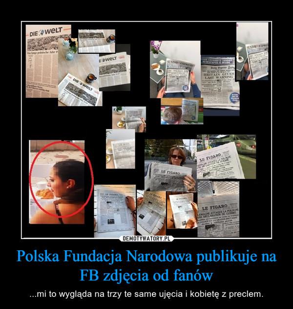 Polska Fundacja Narodowa publikuje na FB zdjęcia od fanów – ...mi to wygląda na trzy te same ujęcia i kobietę z preclem.