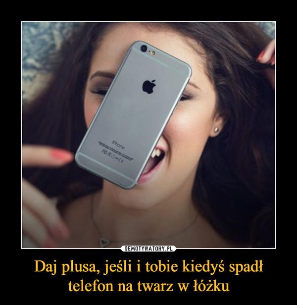 Daj plusa, jeśli i tobie kiedyś spadł telefon na twarz w łóżku –