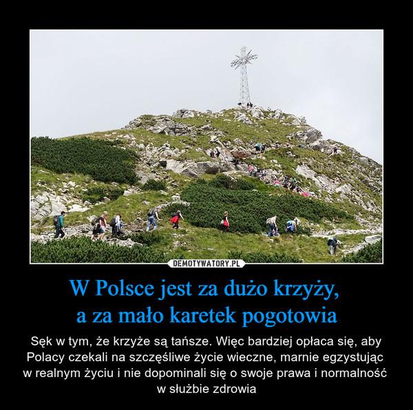 W Polsce jest za dużo krzyży, a za mało karetek pogotowia – Sęk w tym, że krzyże są tańsze. Więc bardziej opłaca się, aby Polacy czekali na szczęśliwe życie wieczne, marnie egzystując w realnym życiu i nie dopominali się o swoje prawa i normalność w służbie zdrowia