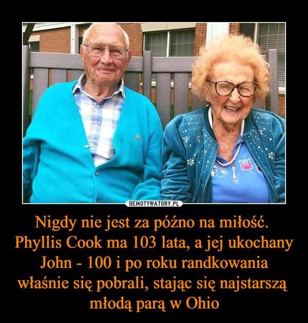 Nigdy nie jest za późno na miłość.  Phyllis Cook ma 103 lata, a jej ukochany John - 100 i po roku randkowania właśnie się pobrali, stając się najstarszą młodą parą w Ohio –