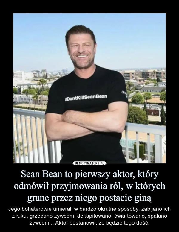 Sean Bean to pierwszy aktor, który odmówił przyjmowania ról, w których grane przez niego postacie giną – Jego bohaterowie umierali w bardzo okrutne sposoby, zabijano ich z łuku, grzebano żywcem, dekapitowano, ćwiartowano, spalano żywcem... Aktor postanowił, że będzie tego dość.