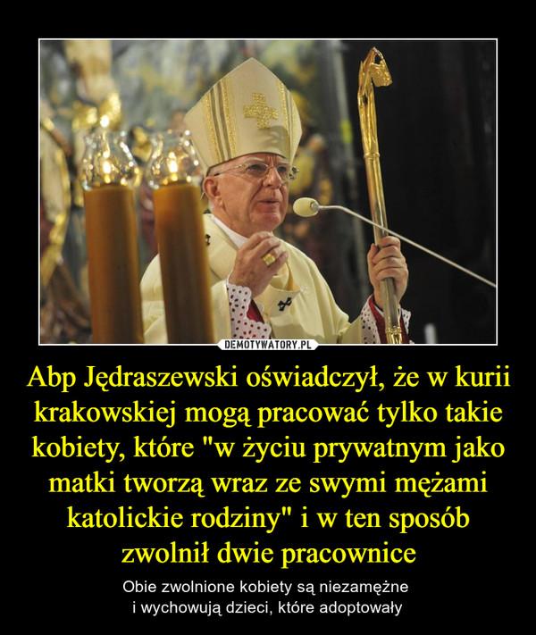 """Abp Jędraszewski oświadczył, że w kurii krakowskiej mogą pracować tylko takie kobiety, które """"w życiu prywatnym jako matki tworzą wraz ze swymi mężami katolickie rodziny"""" i w ten sposób zwolnił dwie pracownice – Obie zwolnione kobiety są niezamężne i wychowują dzieci, które adoptowały"""