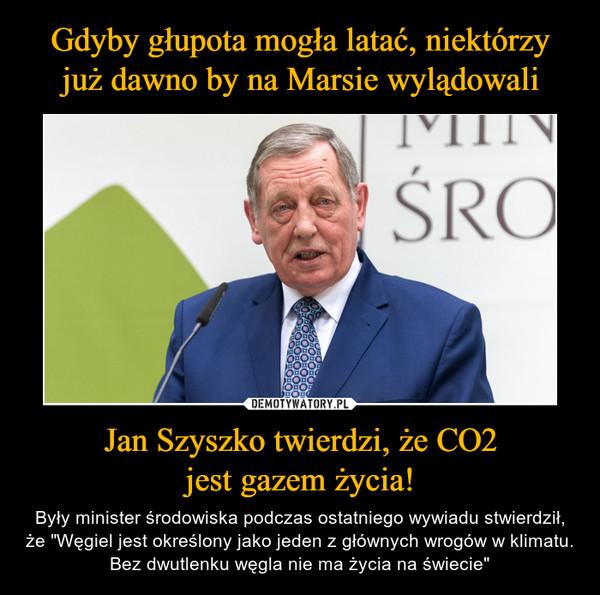 """Jan Szyszko twierdzi, że CO2jest gazem życia! – Były minister środowiska podczas ostatniego wywiadu stwierdził, że """"Węgiel jest określony jako jeden z głównych wrogów w klimatu. Bez dwutlenku węgla nie ma życia na świecie"""""""