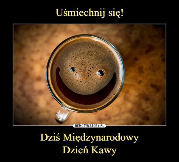 Dziś MiędzynarodowyDzień Kawy –