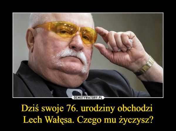 Dziś swoje 76. urodziny obchodzi Lech Wałęsa. Czego mu życzysz? –