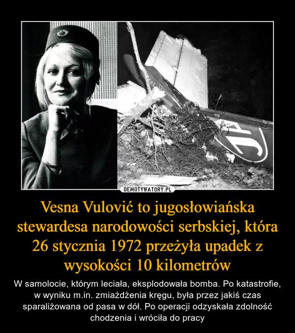 Vesna Vulović to jugosłowiańska stewardesa narodowości serbskiej, która 26 stycznia 1972 przeżyła upadek z wysokości 10 kilometrów – W samolocie, którym leciała, eksplodowała bomba. Po katastrofie, w wyniku m.in. zmiażdżenia kręgu, była przez jakiś czas sparaliżowana od pasa w dół. Po operacji odzyskała zdolność chodzenia i wróciła do pracy