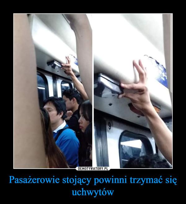 Pasażerowie stojący powinni trzymać się uchwytów –