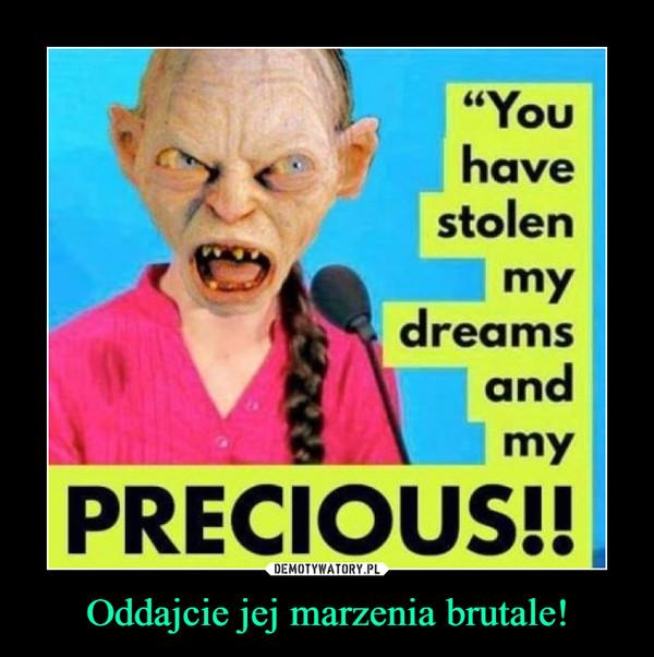 """Oddajcie jej marzenia brutale! –  """"YouhavestolenmydreamsandmyPRECIOUS!"""