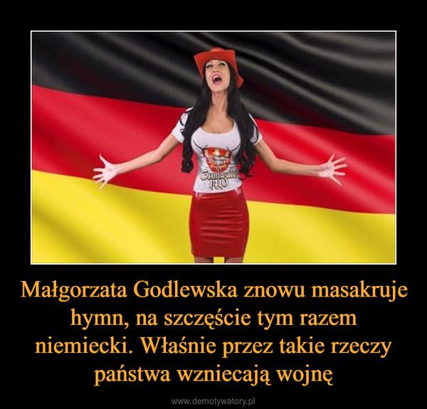 Małgorzata Godlewska znowu masakruje hymn, na szczęście tym razem niemiecki. Właśnie przez takie rzeczy państwa wzniecają wojnę –