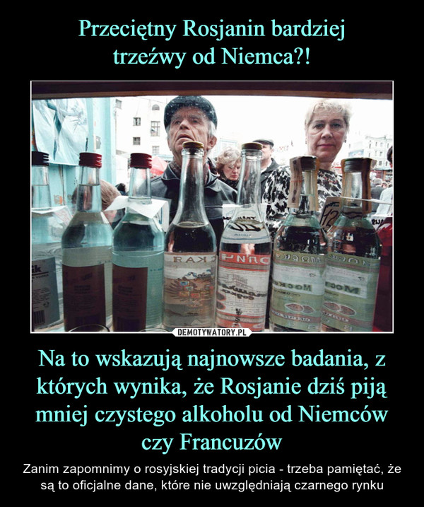 Na to wskazują najnowsze badania, z których wynika, że Rosjanie dziś piją mniej czystego alkoholu od Niemców czy Francuzów – Zanim zapomnimy o rosyjskiej tradycji picia - trzeba pamiętać, że są to oficjalne dane, które nie uwzględniają czarnego rynku