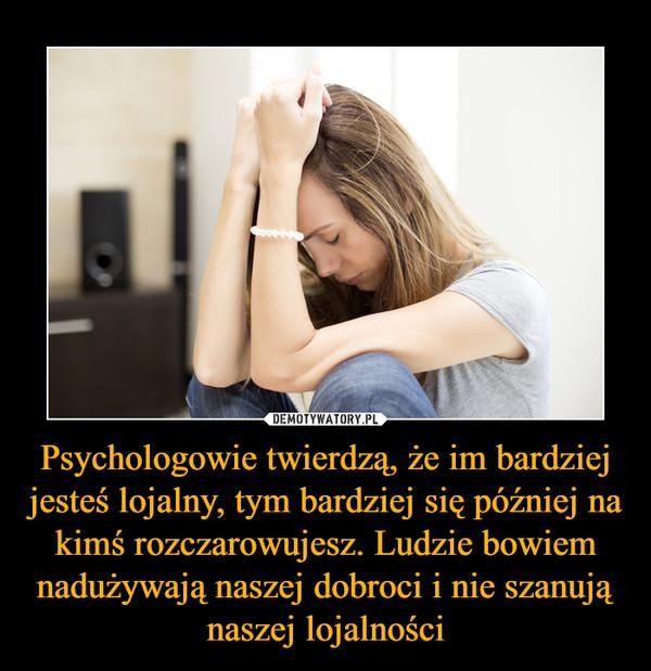 Psychologowie twierdzą, że im bardziej jesteś lojalny, tym bardziej się później na kimś rozczarowujesz. Ludzie bowiem nadużywają naszej dobroci i nie szanują naszej lojalności –