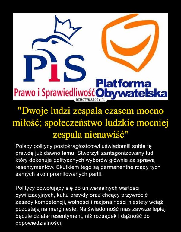 """""""Dwoje ludzi zespala czasem mocno miłość; społeczeństwo ludzkie mocniej zespala nienawiść"""" – Polscy politycy postokrągłostołowi uświadomili sobie tę prawdę już dawno temu. Stworzyli zantagonizowany lud, który dokonuje politycznych wyborów głównie za sprawą resentymentów. Skutkiem tego są permanentne rządy tych samych skompromitowanych partii.Politycy odwołujący się do uniwersalnych wartości cywilizacyjnych, kultu prawdy oraz chcący przywrócić zasady kompetencji, wolności i racjonalności niestety wciąż pozostają na marginesie. Na świadomość mas zawsze lepiej będzie działał resentyment, niż rozsądek i dążność do odpowiedzialności."""