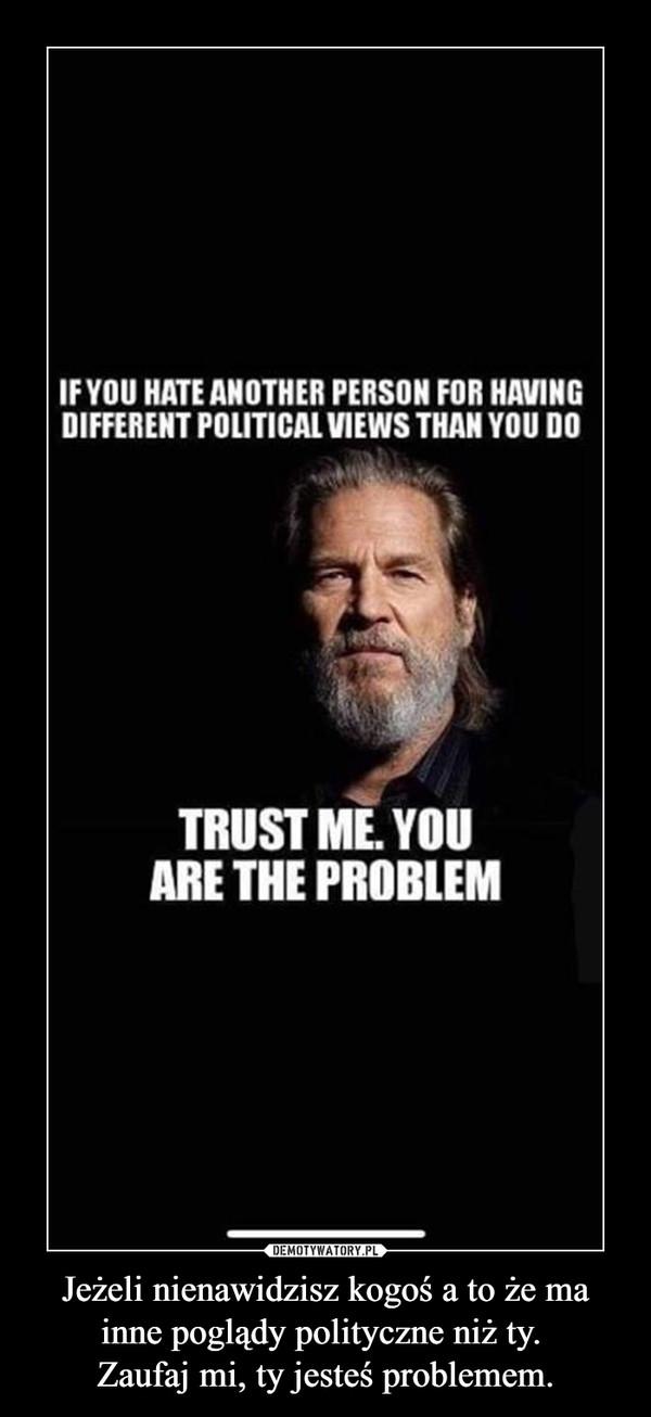 Jeżeli nienawidzisz kogoś a to że ma inne poglądy polityczne niż ty. Zaufaj mi, ty jesteś problemem. –