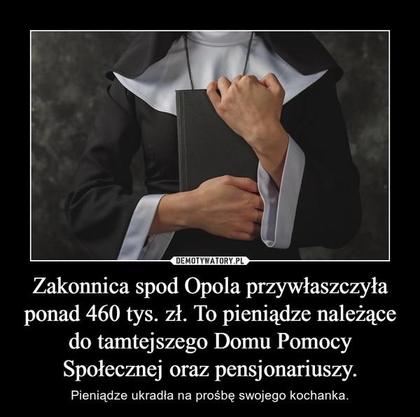 Zakonnica spod Opola przywłaszczyła ponad 460 tys. zł. To pieniądze należące do tamtejszego Domu Pomocy Społecznej oraz pensjonariuszy. – Pieniądze ukradła na prośbę swojego kochanka.