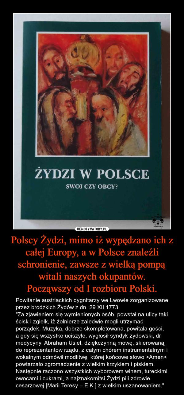 """Polscy Żydzi, mimo iż wypędzano ich z całej Europy, a w Polsce znaleźli schronienie, zawsze z wielką pompą witali naszych okupantów.Począwszy od I rozbioru Polski. – Powitanie austriackich dygnitarzy we Lwowie zorganizowane przez brodzkich Żydów z dn. 29 XII 1773""""Za zjawieniem się wymienionych osób, powstał na ulicy taki ścisk i zgiełk, iż żołnierze zaledwie mogli utrzymać porządek. Muzyka, dobrze skompletowana, powitała gości, a gdy się wszystko uciszyło, wygłosił syndyk żydowski, dr medycyny, Abraham Usiel, dziękczynną mowę, skierowaną do reprezentantów rządu, z całym chórem instrumentalnym i wokalnym odmówił modlitwę, której końcowe słowo >Amen< powtarzało zgromadzenie z wielkim krzykiem i piskiem. Następnie raczono wszystkich wyborowem winem, tureckimi owocami i cukrami, a najznakomitsi Żydzi pili zdrowie cesarzowej [Marii Teresy – E.K.] z wielkim uszanowaniem."""""""