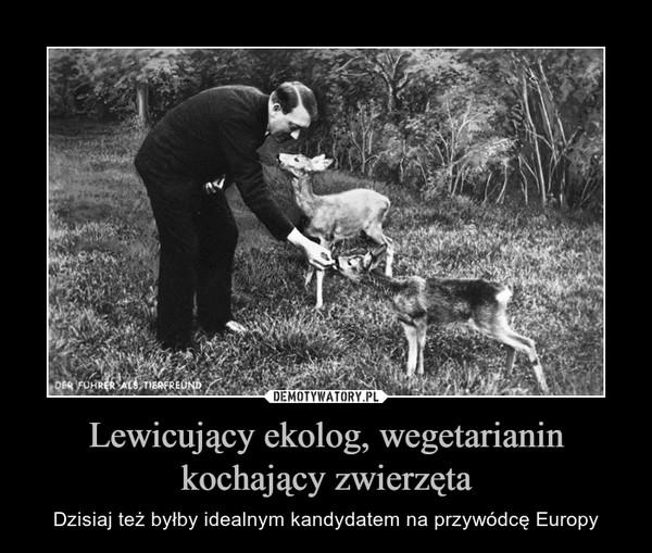 Lewicujący ekolog, wegetarianin kochający zwierzęta – Dzisiaj też byłby idealnym kandydatem na przywódcę Europy