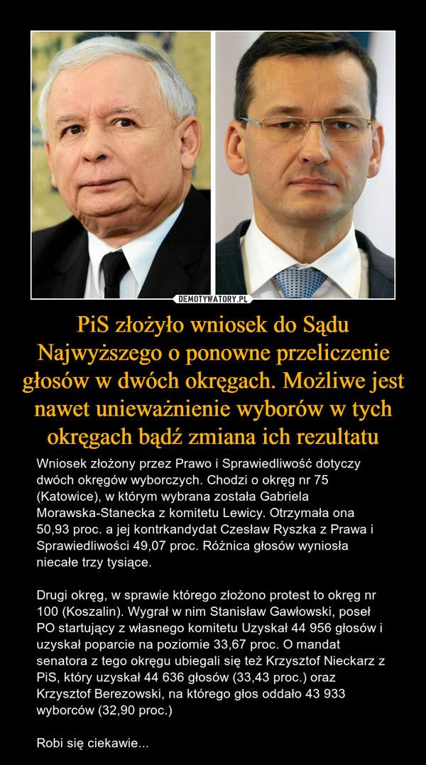 PiS złożyło wniosek do Sądu Najwyższego o ponowne przeliczenie głosów w dwóch okręgach. Możliwe jest nawet unieważnienie wyborów w tych okręgach bądź zmiana ich rezultatu – Wniosek złożony przez Prawo i Sprawiedliwość dotyczy dwóch okręgów wyborczych. Chodzi o okręg nr 75 (Katowice), w którym wybrana została Gabriela Morawska-Stanecka z komitetu Lewicy. Otrzymała ona 50,93 proc. a jej kontrkandydat Czesław Ryszka z Prawa i Sprawiedliwości 49,07 proc. Różnica głosów wyniosła niecałe trzy tysiące.Drugi okręg, w sprawie którego złożono protest to okręg nr 100 (Koszalin). Wygrał w nim Stanisław Gawłowski, poseł PO startujący z własnego komitetu Uzyskał 44 956 głosów i uzyskał poparcie na poziomie 33,67 proc. O mandat senatora z tego okręgu ubiegali się też Krzysztof Nieckarz z PiS, który uzyskał 44 636 głosów (33,43 proc.) oraz Krzysztof Berezowski, na którego głos oddało 43 933 wyborców (32,90 proc.)Robi się ciekawie...