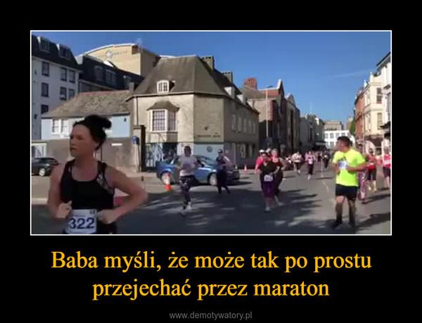 Baba myśli, że może tak po prostu przejechać przez maraton –