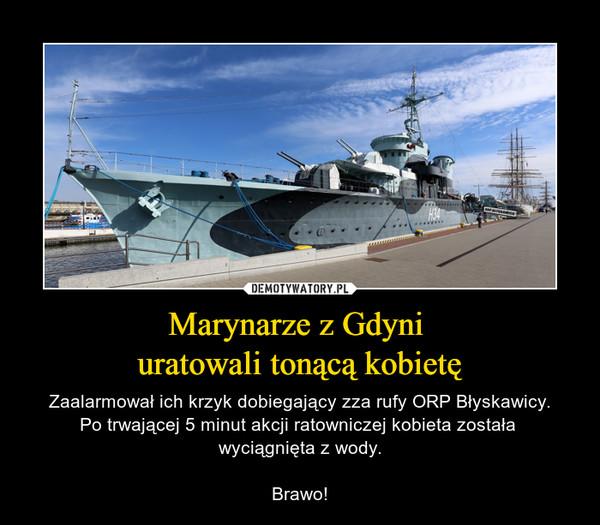 Marynarze z Gdyni uratowali tonącą kobietę – Zaalarmował ich krzyk dobiegający zza rufy ORP Błyskawicy.Po trwającej 5 minut akcji ratowniczej kobieta została wyciągnięta z wody.Brawo!