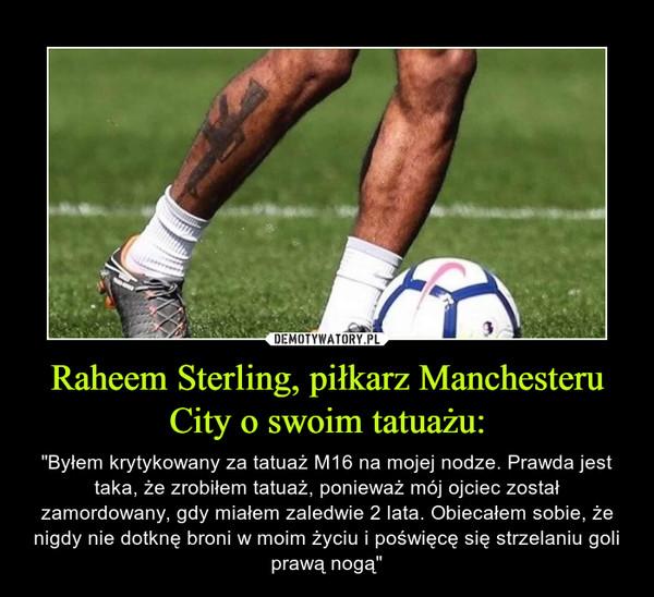 """Raheem Sterling, piłkarz Manchesteru City o swoim tatuażu: – """"Byłem krytykowany za tatuaż M16 na mojej nodze. Prawda jest taka, że zrobiłem tatuaż, ponieważ mój ojciec został zamordowany, gdy miałem zaledwie 2 lata. Obiecałem sobie, że nigdy nie dotknę broni w moim życiu i poświęcę się strzelaniu goli prawą nogą"""""""