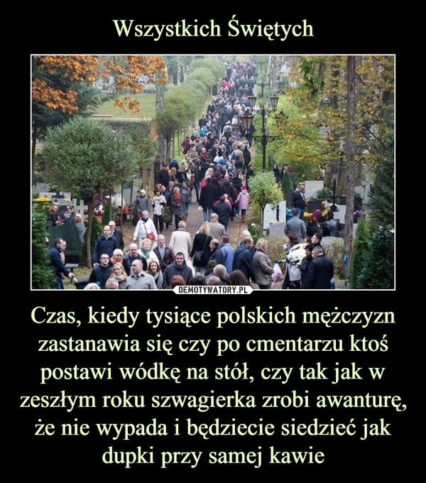 Czas, kiedy tysiące polskich mężczyzn zastanawia się czy po cmentarzu ktoś postawi wódkę na stół, czy tak jak w zeszłym roku szwagierka zrobi awanturę, że nie wypada i będziecie siedzieć jak dupki przy samej kawie –