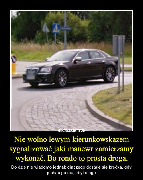 Nie wolno lewym kierunkowskazem sygnalizować jaki manewr zamierzamy wykonać. Bo rondo to prosta droga.