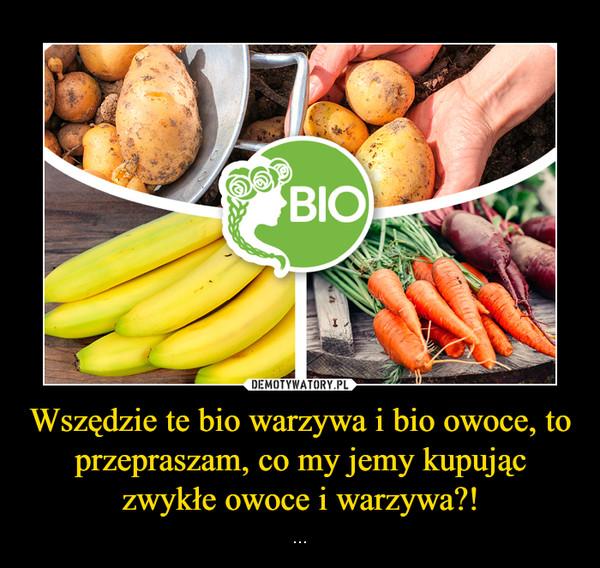 Wszędzie te bio warzywa i bio owoce, to przepraszam, co my jemy kupując zwykłe owoce i warzywa?! – ...