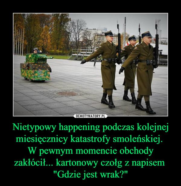 """Nietypowy happening podczas kolejnej miesięcznicy katastrofy smoleńskiej. W pewnym momencie obchody zakłócił... kartonowy czołg z napisem """"Gdzie jest wrak?"""" –"""