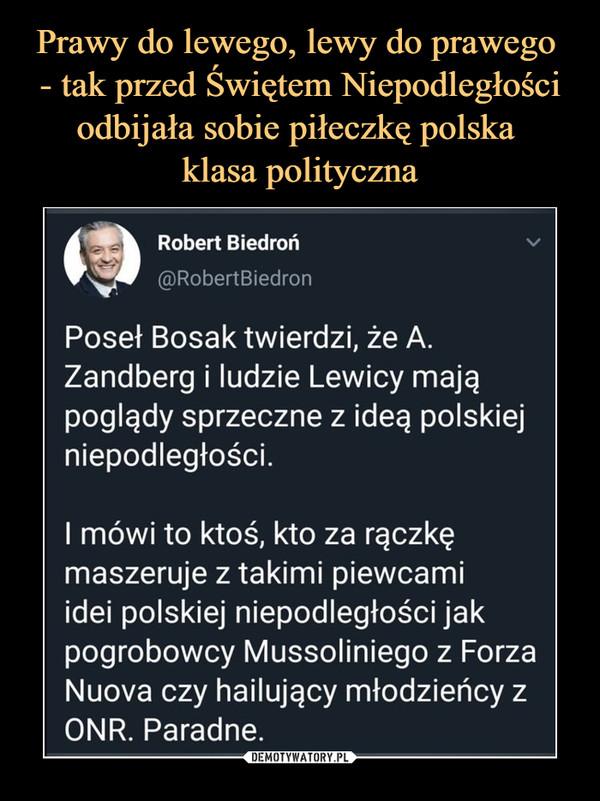 –  Robert Biedroń@RobertBiedronPoseł Bosak twierdzi, że A.Zandberg i ludzie Lewicy mająpoglądy sprzeczne z ideą polskiejniepodległości.I mówi to ktoś, kto za rączkęmaszeruje z takimi piewcamiidei polskiej niepodległości jakpogrobowcy Mussoliniego z ForzaNuova czy hailujący młodzieńcy zONR. Paradne.